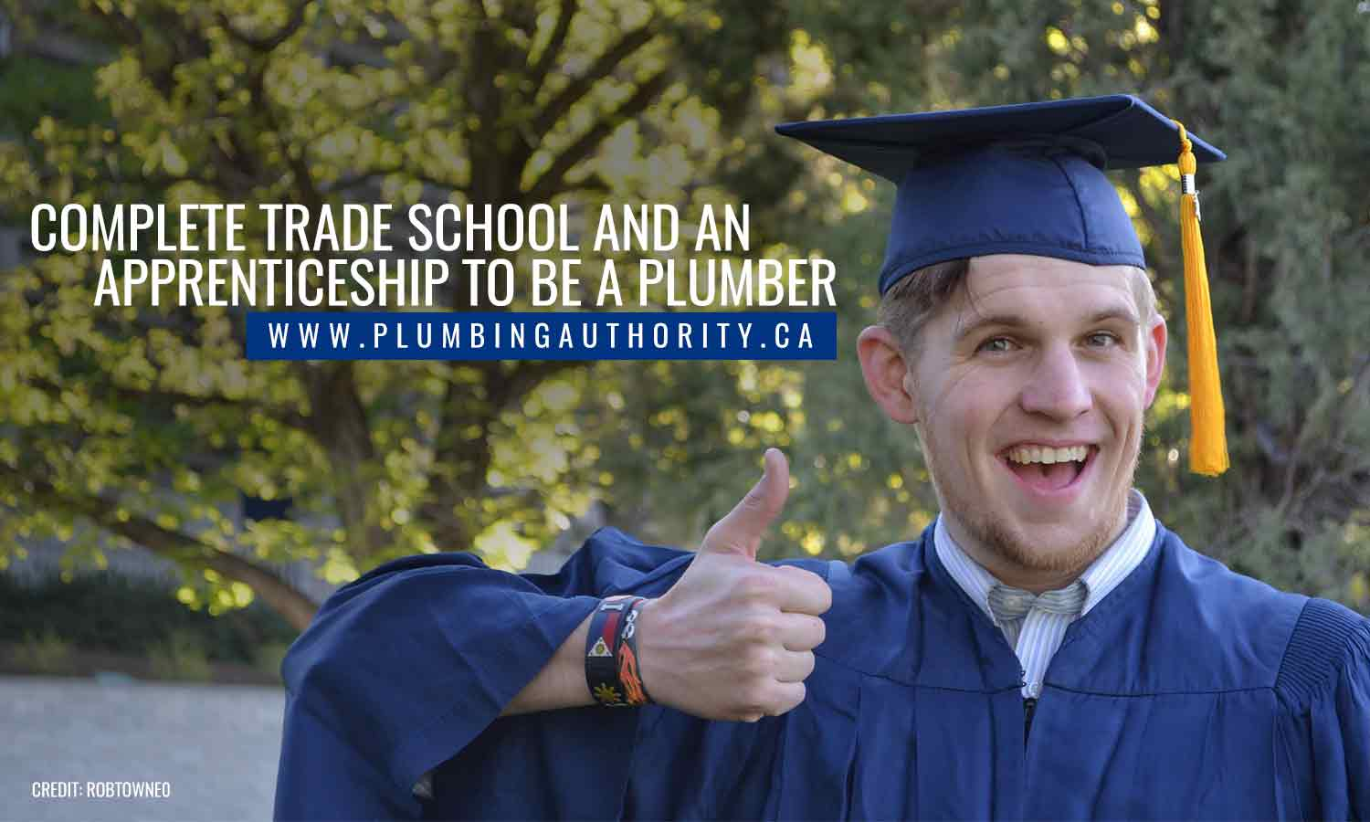 Complete trade school and an apprenticeship to be a plumber
