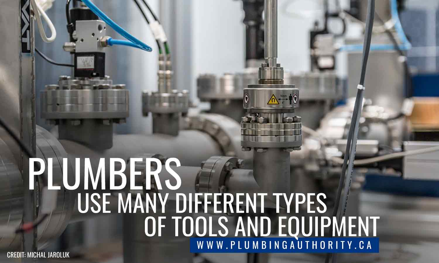 Plumbers use many different types of tools and equipment