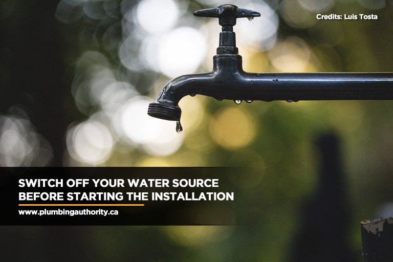 Switch off your water source before starting the installation