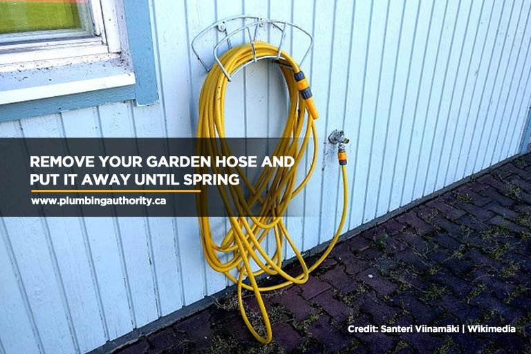 Remove your garden hose and put it away until spring