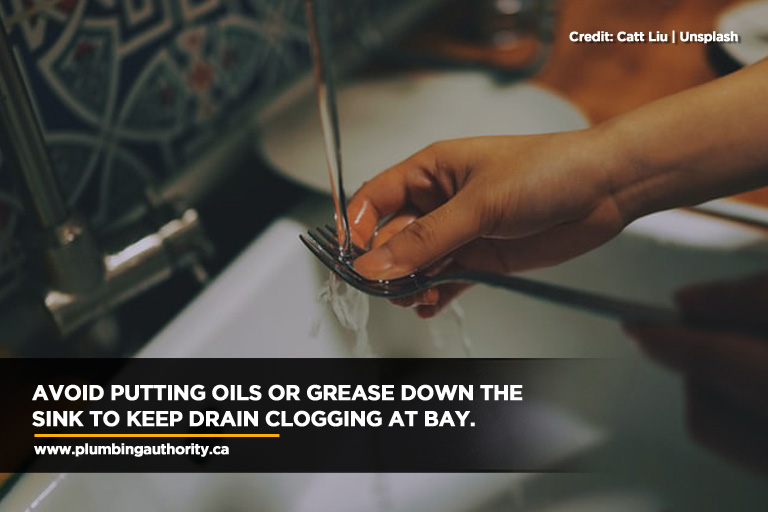 Avoid putting oils or grease down the sink to keep drain clogging at bay.