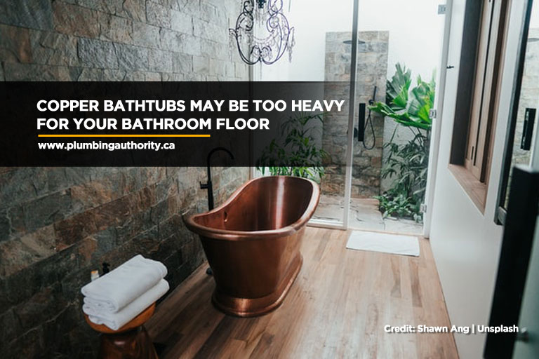Copper bathtubs may be too heavy for your bathroom floor